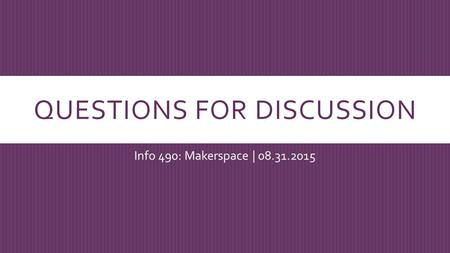 QUESTIONS FOR DISCUSSION Info 490: Makerspace | 08.31.2015.
