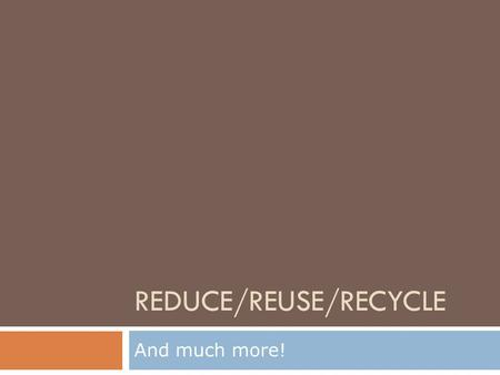 REDUCE/REUSE/RECYCLE And much more!. Q: Why does the saying go?:  REDUCE>REUSE>RECYCLE Hint…they're in order for a reason.