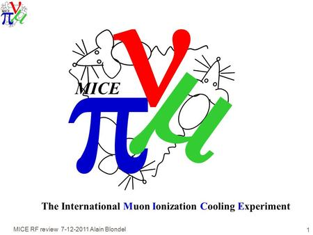 MICE RF review 7-12-2011 Alain Blondel 1   MICE The International Muon Ionization Cooling Experiment.