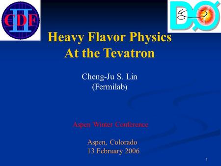 1 Heavy Flavor Physics At the Tevatron Cheng-Ju S. Lin (Fermilab ) Aspen Winter Conference Aspen, Colorado 13 February 2006.