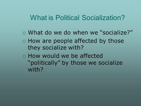 "What is Political Socialization?  What do we do when we ""socialize?""  How are people affected by those they socialize with?  How would we be affected."