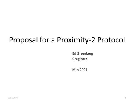 Proposal for a Proximity-2 Protocol Ed Greenberg Greg Kazz May 2001 2/11/20161.