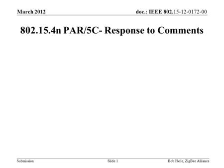 Doc.: IEEE 802.15-12-0172-00 Submission March 2012 Bob Heile, ZigBee AllianceSlide 1 802.15.4n PAR/5C- Response to Comments.