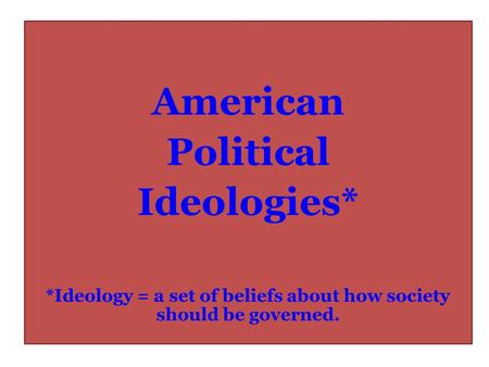 American Political Ideologies* *Ideology = a set of beliefs about how society should be governed.