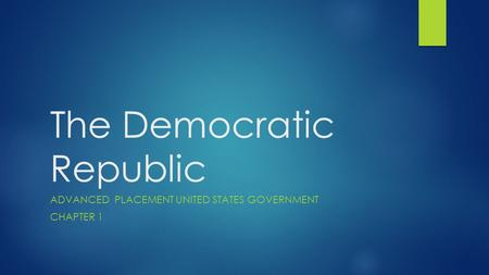 The Democratic Republic ADVANCED PLACEMENT UNITED STATES GOVERNMENT CHAPTER 1.