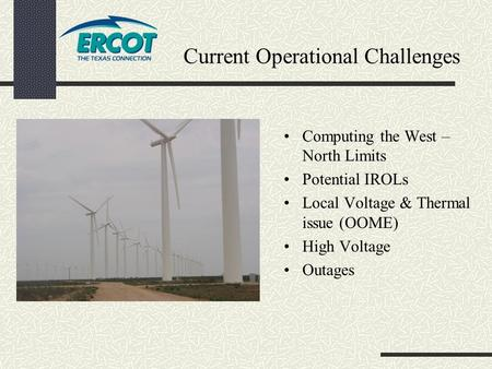 Current Operational Challenges Computing the West – North Limits Potential IROLs Local Voltage & Thermal issue (OOME) High Voltage Outages.