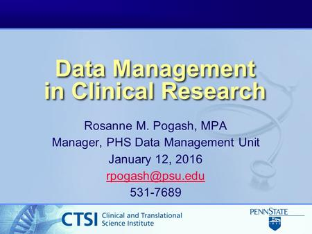 Data Management in Clinical Research Rosanne M. Pogash, MPA Manager, PHS Data Management Unit January 12, 2016 531-7689.