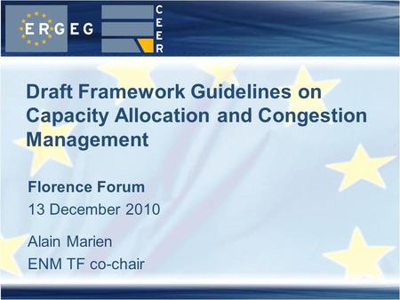 Draft Framework Guidelines on Capacity Allocation and Congestion Management Florence Forum 13 December 2010 Alain Marien ENM TF co-chair.