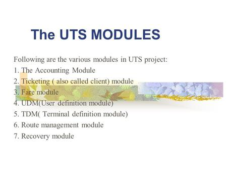 The UTS MODULES Following are the various modules in UTS project: 1. The Accounting Module 2. Ticketing ( also called client) module 3. Fare module 4.