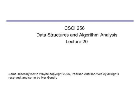 CSCI 256 Data Structures and Algorithm Analysis Lecture 20 Some slides by Kevin Wayne copyright 2005, Pearson Addison Wesley all rights reserved, and some.