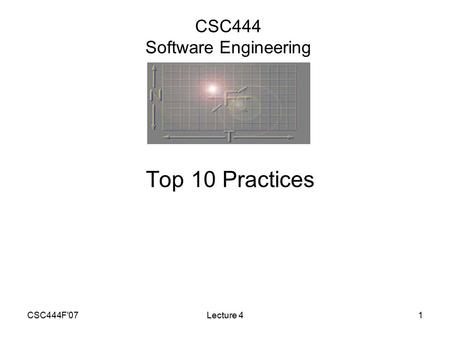 CSC444F'07Lecture 41 CSC444 Software Engineering Top 10 Practices.