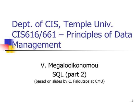 1 Dept. of CIS, Temple Univ. CIS616/661 – Principles of Data Management V. Megalooikonomou SQL (part 2) (based on slides by C. Faloutsos at CMU)