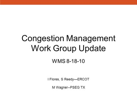 Congestion Management Work Group Update WMS 8-18-10 I Flores, S Reedy—ERCOT M Wagner--PSEG TX.