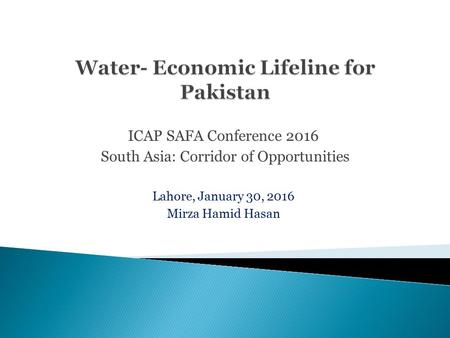 ICAP SAFA Conference 2016 South Asia: Corridor of Opportunities Lahore, January 30, 2016 Mirza Hamid Hasan.