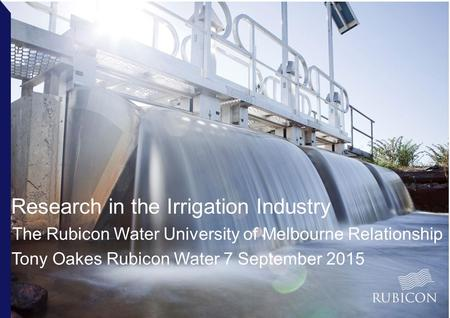Research in the Irrigation Industry The Rubicon Water University of Melbourne Relationship Tony Oakes Rubicon Water 7 September 2015.