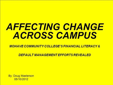 AFFECTING CHANGE ACROSS CAMPUS MOHAVE COMMUNITY COLLEGE'S FINANCIAL LITERACY & DEFAULT MANAGEMENT EFFORTS REVEALED By: Doug Masterson 05/10/2012.