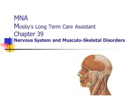MNA M osby ' s Long Term Care Assistant Chapter 39 Nervous System and Musculo-Skeletal Disorders.