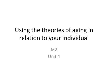 Using the theories of aging in relation to your individual M2 Unit 4.