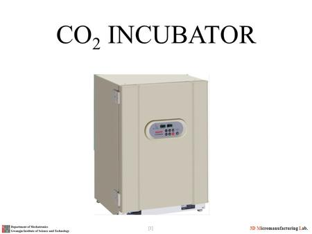 [1] 3D Micromanufacturing Lab. CO 2 INCUBATOR. [2] 3D Micromanufacturing Lab. What is an Incubator In biology, an incubator is a device used to grow and.