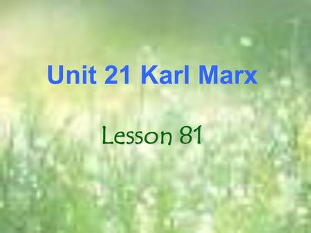Unit 21 Karl Marx Lesson 81. What have you found hard to learn in English? listening, speaking, reading, or writing? Or other things like verbs, sentence.