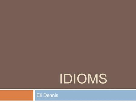 IDIOMS Eli Dennis. Definition  An idiom is a phrase or saying that is custom to a certain group that makes no sense to people outside of the group. An.