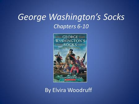 George Washington's Socks Chapters 6-10 By Elvira Woodruff.