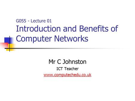 Mr C Johnston ICT Teacher www.computechedu.co.uk G055 - Lecture 01 Introduction and Benefits of Computer Networks.