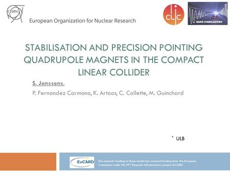 STABILISATION AND PRECISION POINTING QUADRUPOLE MAGNETS IN THE COMPACT LINEAR COLLIDER S. Janssens, P. Fernandez Carmona, K. Artoos, C. Collette, M. Guinchard.