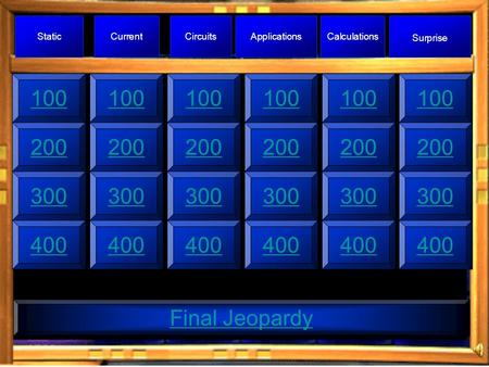 100300400 Final Jeopardy 100 300400300400300400200 StaticCurrentCircuitsApplicationsCalculations Surprise 100200300400 100200300400.