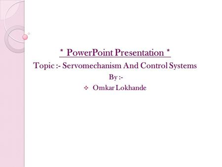 * PowerPoint Presentation * Topic :- Servomechanism And Control Systems By :-  Omkar Lokhande.