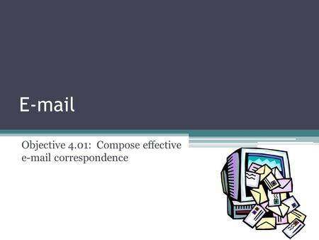 E-mail Objective 4.01: Compose effective e-mail correspondence.
