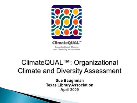 ClimateQUAL™: Organizational Climate and Diversity Assessment Sue Baughman Texas Library Association April 2009.