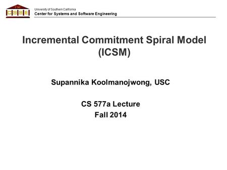 University of Southern California Center for Systems and Software Engineering Incremental Commitment Spiral Model (ICSM) Supannika Koolmanojwong, USC CS.