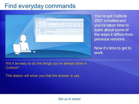 Get up to speed Find everyday commands You've got Outlook 2007 installed and you've taken time to learn about some of the ways it differs from previous.