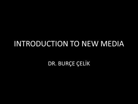 INTRODUCTION TO NEW MEDIA DR. BURÇE ÇELİK. THE NEW NEW MEDIA Words and photos were new on the net, now videos, news feed, RSS, apps are there. New hardwares.