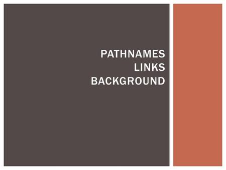 PATHNAMES LINKS BACKGROUND.  Pathnames in hyperlinks & image tags  Absolute pathnames: for links to web addresses  Relative pathnames: for links to.