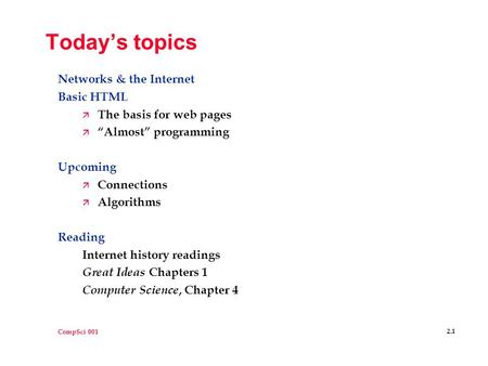 "CompSci 001 2.1 Today's topics Networks & the Internet Basic HTML ä The basis for web pages ä ""Almost"" programming Upcoming ä Connections ä Algorithms."