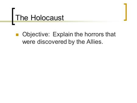 The Holocaust Objective: Explain the horrors that were discovered by the Allies.