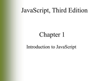 Chapter 1 Introduction to JavaScript JavaScript, Third Edition.