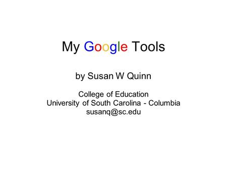 My Google Tools by Susan W Quinn College of Education University of South Carolina - Columbia