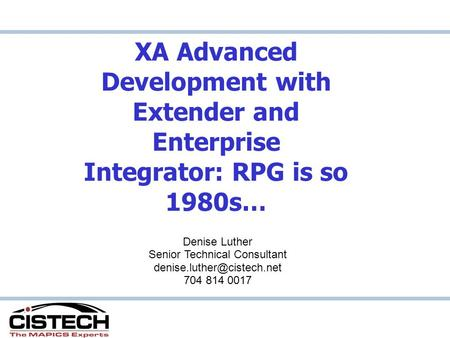 XA Advanced Development with Extender and Enterprise Integrator: RPG is so 1980s… Denise Luther Senior Technical Consultant 704.
