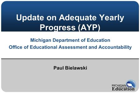 Update on Adequate Yearly Progress (AYP) Michigan Department of Education Office of Educational Assessment and Accountability Paul Bielawski.