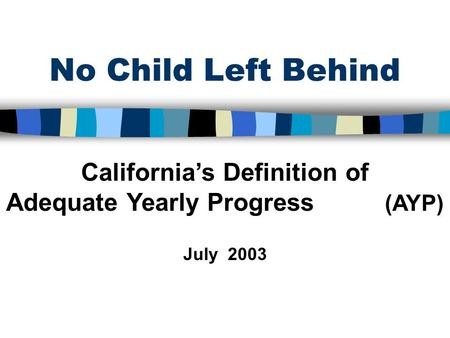 No Child Left Behind California's Definition of Adequate Yearly Progress (AYP) July 2003.