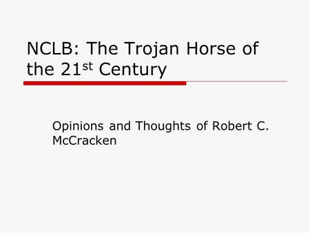NCLB: The Trojan Horse of the 21 st Century Opinions and Thoughts of Robert C. McCracken.