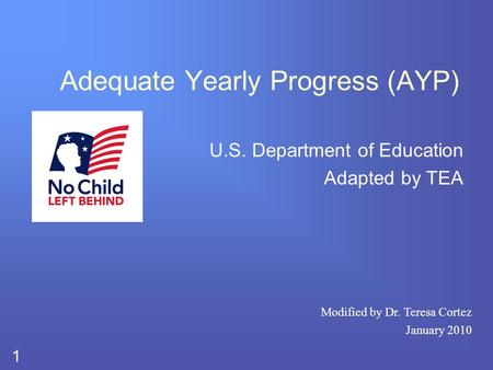 1 Adequate Yearly Progress (AYP) U.S. Department of Education Adapted by TEA Modified by Dr. Teresa Cortez January 2010.