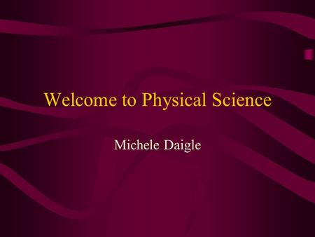 Welcome to Physical Science Michele Daigle Physical Science Overview Physics Unit 1-Introduction and Measurement Unit 2 –Heat and Temperature Unit 3-Energy.