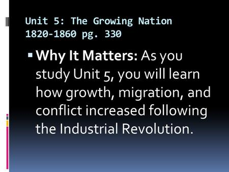 Unit 5: The Growing Nation 1820-1860 pg. 330  Why It Matters: As you study Unit 5, you will learn how growth, migration, and conflict increased following.