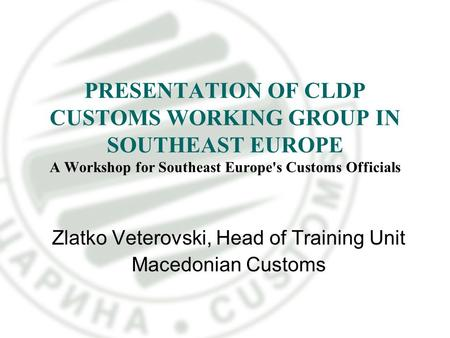 PRESENTATION OF CLDP CUSTOMS WORKING GROUP IN SOUTHEAST EUROPE A Workshop for Southeast Europe's Customs Officials Zlatko Veterovski, Head of Training.