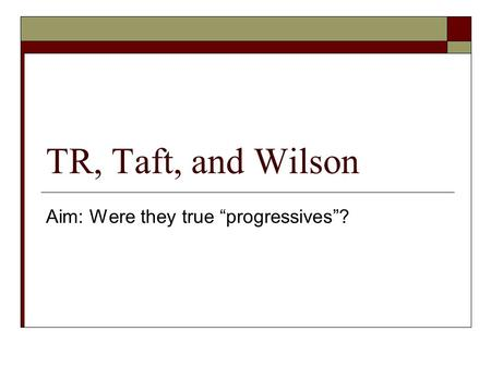 "TR, Taft, and Wilson Aim: Were they true ""progressives""?"