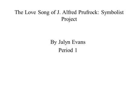 The Love Song of J. Alfred Prufrock: Symbolist Project By Jalyn Evans Period 1.